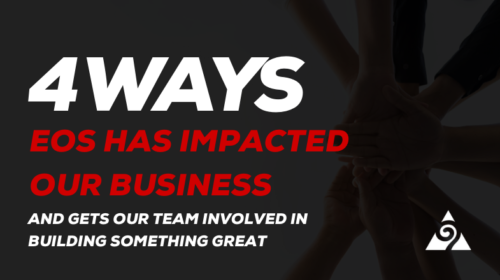 Four Ways EOS Has Impacted Our Business And Gets Our Team Involved In Building Something Great