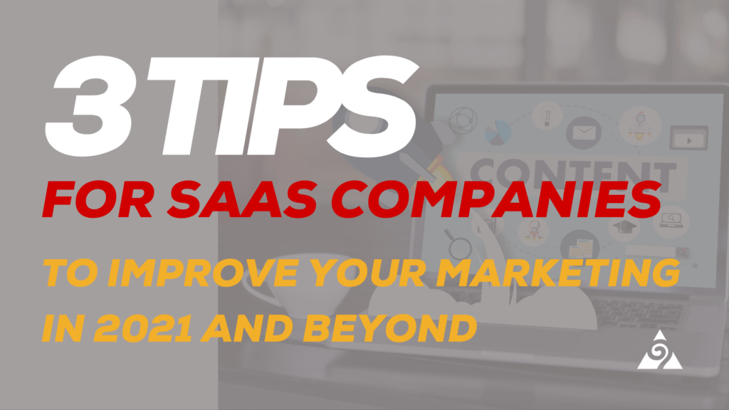 3 Tips For SaaS Companies To Improve Your Marketing In 2021 And Beyond