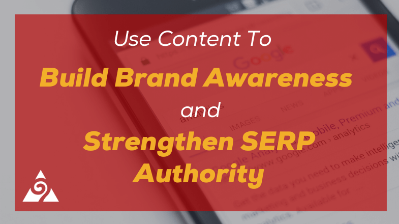 Use Content Marketing To Build Brand Awareness and Strengthen SERP Authority